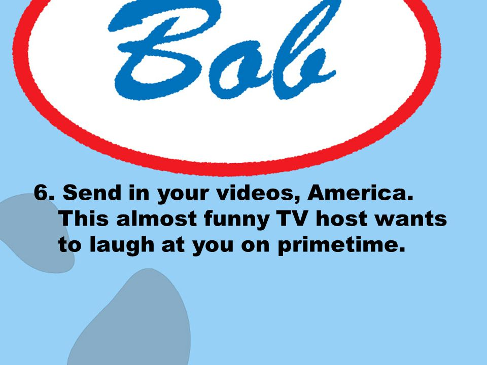 6. Send in your videos, America. This almost funny TV host wants to laugh at you on primetime.