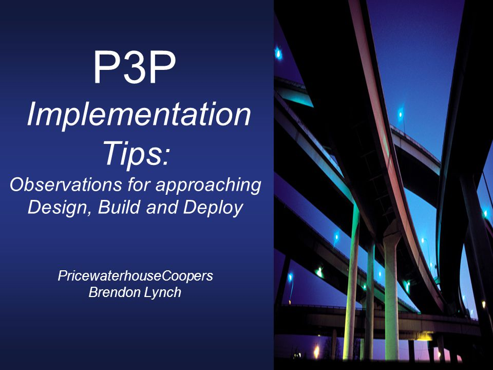 P3P Implementation Tips : Observations for approaching Design, Build and Deploy PricewaterhouseCoopers Brendon Lynch