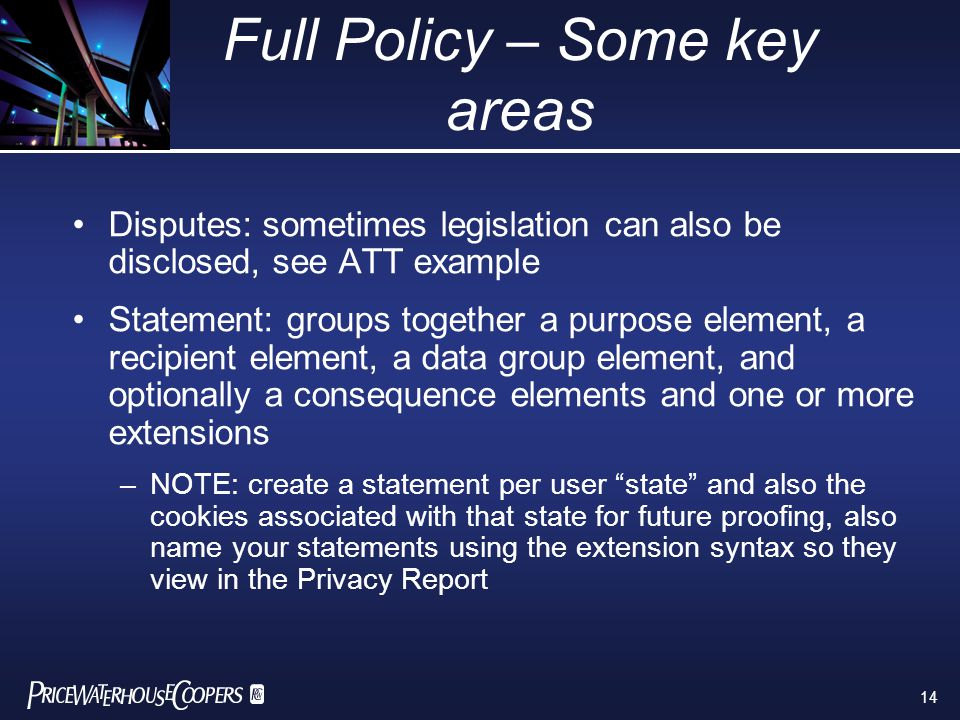 14 Full Policy – Some key areas Disputes: sometimes legislation can also be disclosed, see ATT example Statement: groups together a purpose element, a recipient element, a data group element, and optionally a consequence elements and one or more extensions –NOTE: create a statement per user state and also the cookies associated with that state for future proofing, also name your statements using the extension syntax so they view in the Privacy Report