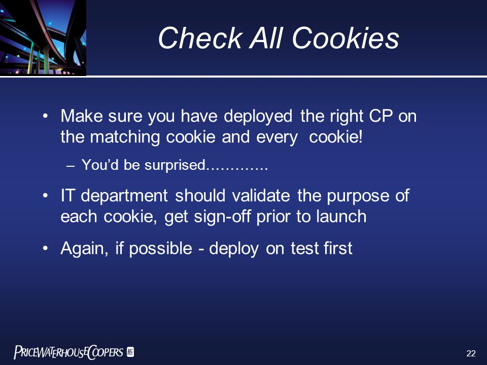 22 Check All Cookies Make sure you have deployed the right CP on the matching cookie and every cookie! –You'd be surprised…………. IT department should v