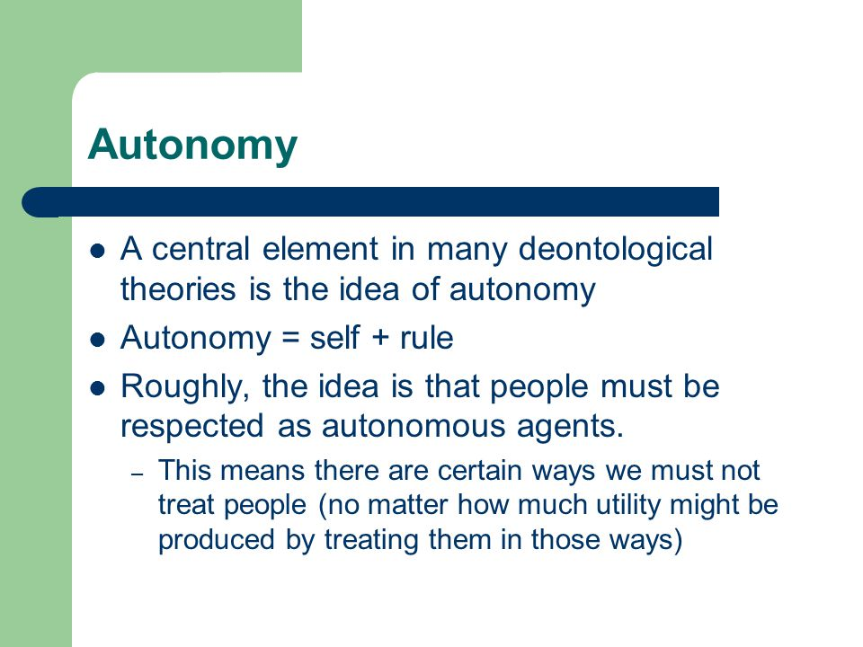 3 Elements of 'Ideal' Autonomy Rationality – only informed decisions are truly autonomous Freedom of Action – lack of coercion Freedom of Choice – availability of alternative options