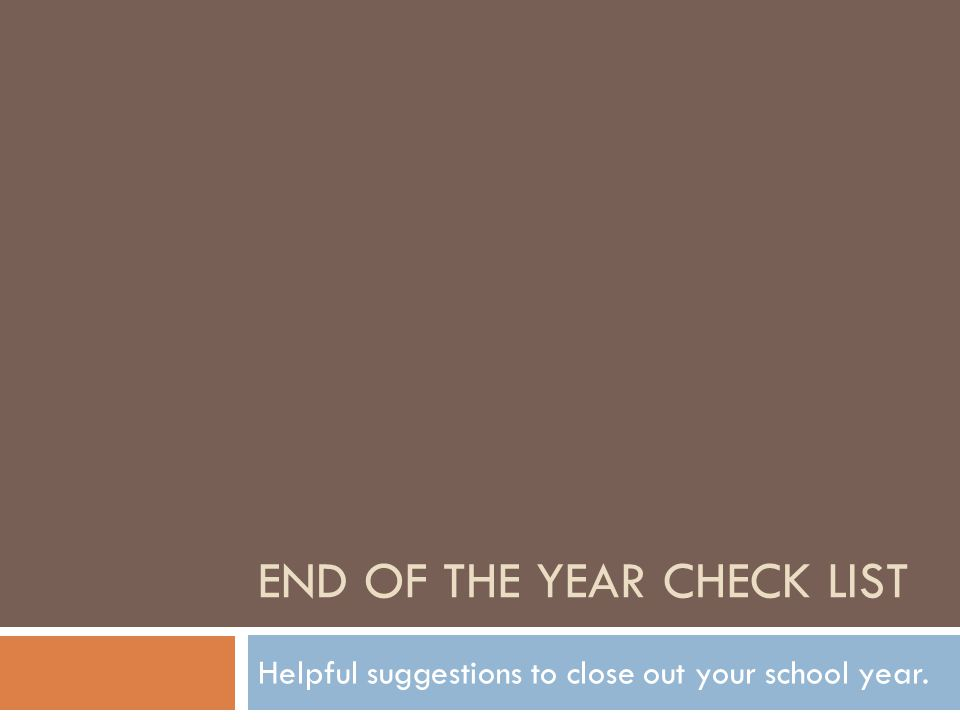 END OF THE YEAR CHECK LIST Helpful suggestions to close out your school year.