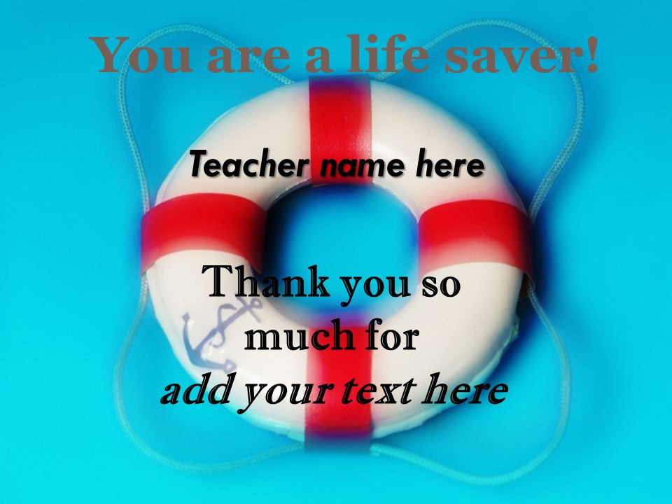 You are a life saver! Teacher name here Thank you so much for add your text here