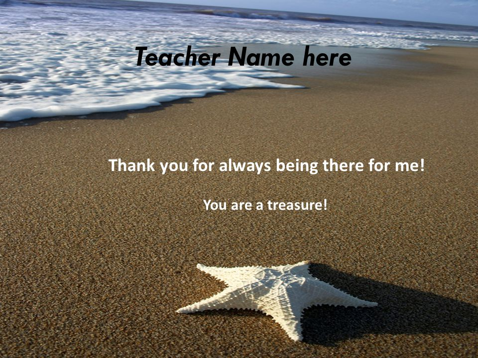 Thank you for always being there for me! You are a treasure! Teacher Name here