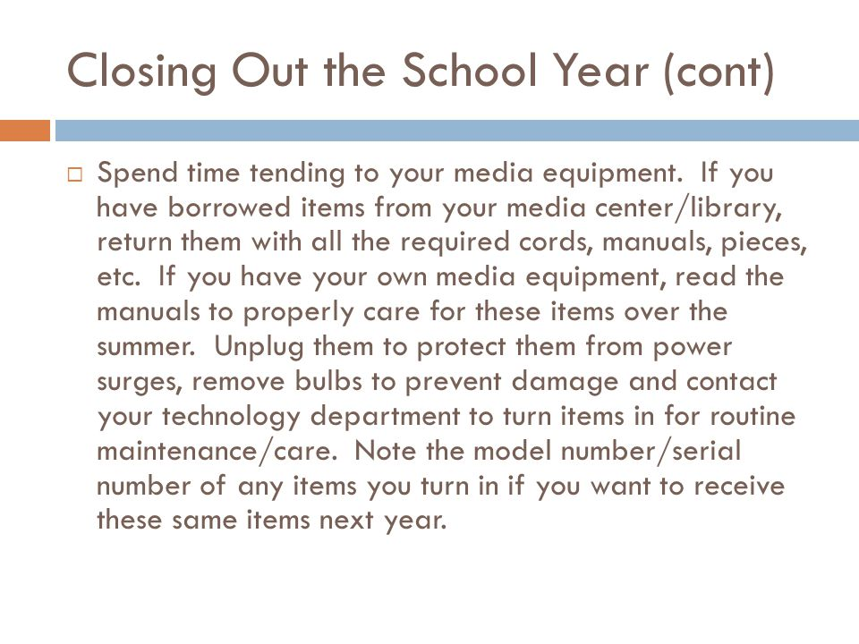 Closing Out the School Year (cont)  Spend time tending to your media equipment.