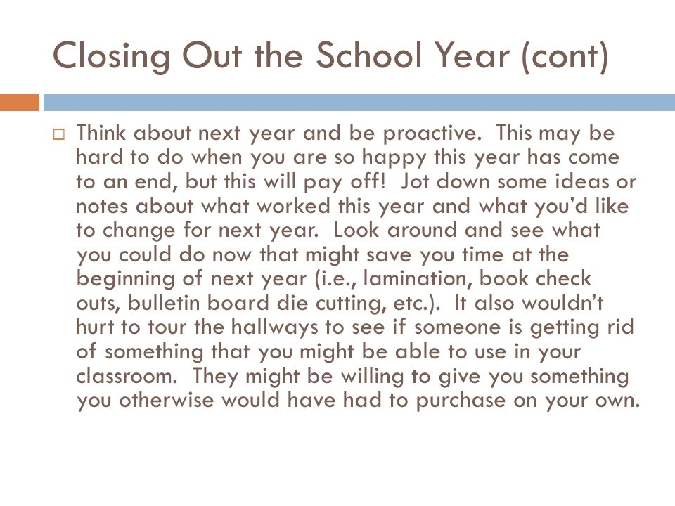 Closing Out the School Year (cont)  Think about next year and be proactive.