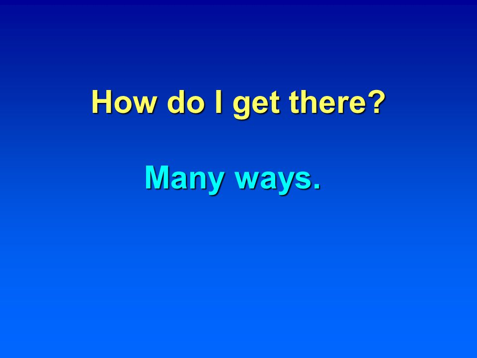How do I get there? Many ways.