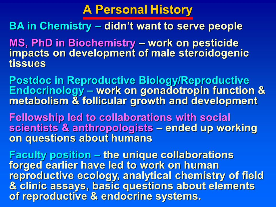 A Personal History BA in Chemistry – didn't want to serve people MS, PhD in Biochemistry – work on pesticide impacts on development of male steroidogenic tissues Postdoc in Reproductive Biology/Reproductive Endocrinology – work on gonadotropin function & metabolism & follicular growth and development Fellowship led to collaborations with social scientists & anthropologists – ended up working on questions about humans Faculty position – the unique collaborations forged earlier have led to work on human reproductive ecology, analytical chemistry of field & clinic assays, basic questions about elements of reproductive & endocrine systems.