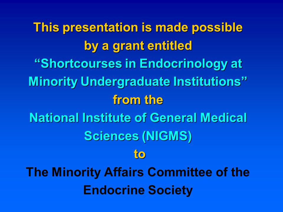This presentation is made possible by a grant entitled Shortcourses in Endocrinology at Minority Undergraduate Institutions from the National Institute of General Medical Sciences (NIGMS) to This presentation is made possible by a grant entitled Shortcourses in Endocrinology at Minority Undergraduate Institutions from the National Institute of General Medical Sciences (NIGMS) to The Minority Affairs Committee of the Endocrine Society