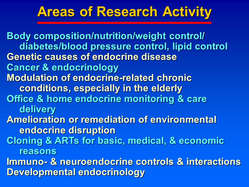 Areas of Research Activity Body composition/nutrition/weight control/ diabetes/blood pressure control, lipid control Genetic causes of endocrine disease Cancer & endocrinology Modulation of endocrine-related chronic conditions, especially in the elderly Office & home endocrine monitoring & care delivery Amelioration or remediation of environmental endocrine disruption Cloning & ARTs for basic, medical, & economic reasons Immuno- & neuroendocrine controls & interactions Developmental endocrinology