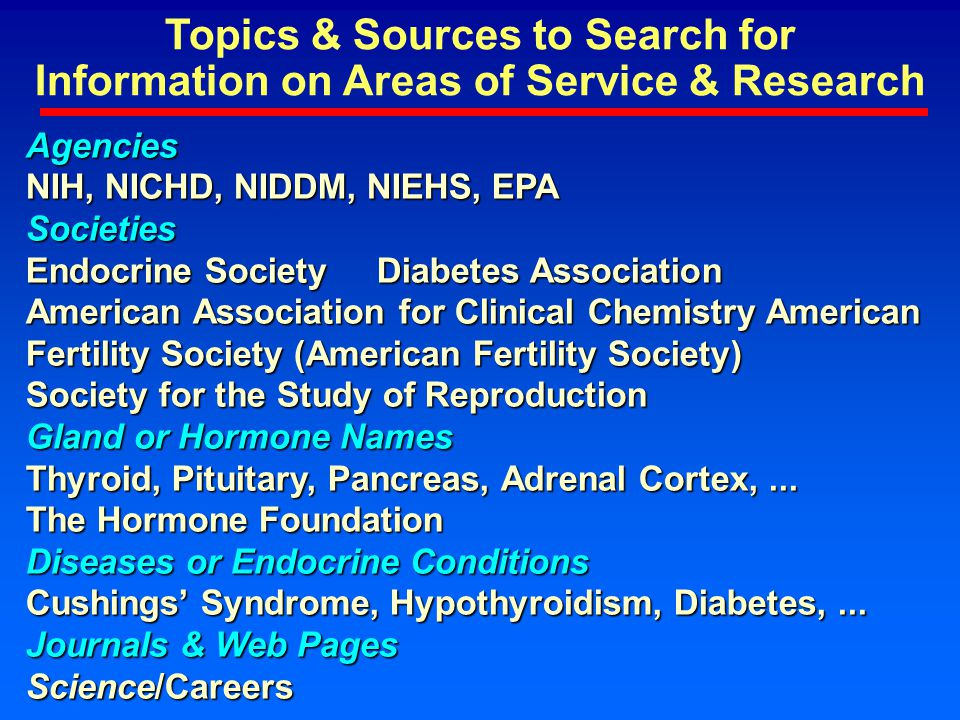 Topics & Sources to Search for Information on Areas of Service & Research Agencies NIH, NICHD, NIDDM, NIEHS, EPA Societies Endocrine Society Diabetes