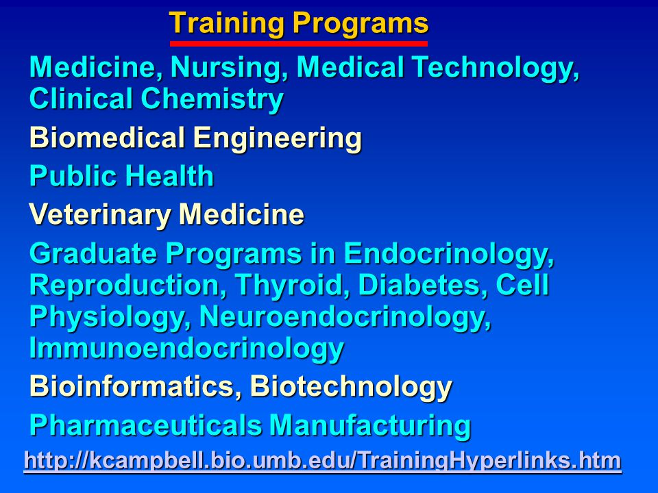 Training Programs Medicine, Nursing, Medical Technology, Clinical Chemistry Biomedical Engineering Public Health Veterinary Medicine Graduate Programs in Endocrinology, Reproduction, Thyroid, Diabetes, Cell Physiology, Neuroendocrinology, Immunoendocrinology Bioinformatics, Biotechnology Pharmaceuticals Manufacturing http://kcampbell.bio.umb.edu/TrainingHyperlinks.htm
