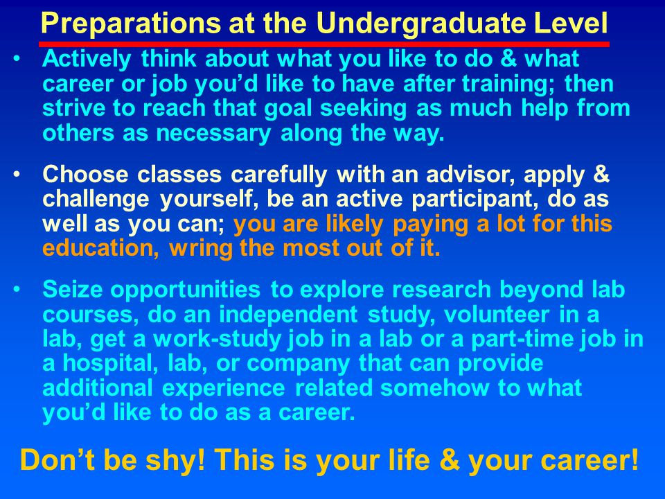 Preparations at the Undergraduate Level Actively think about what you like to do & what career or job you'd like to have after training; then strive t