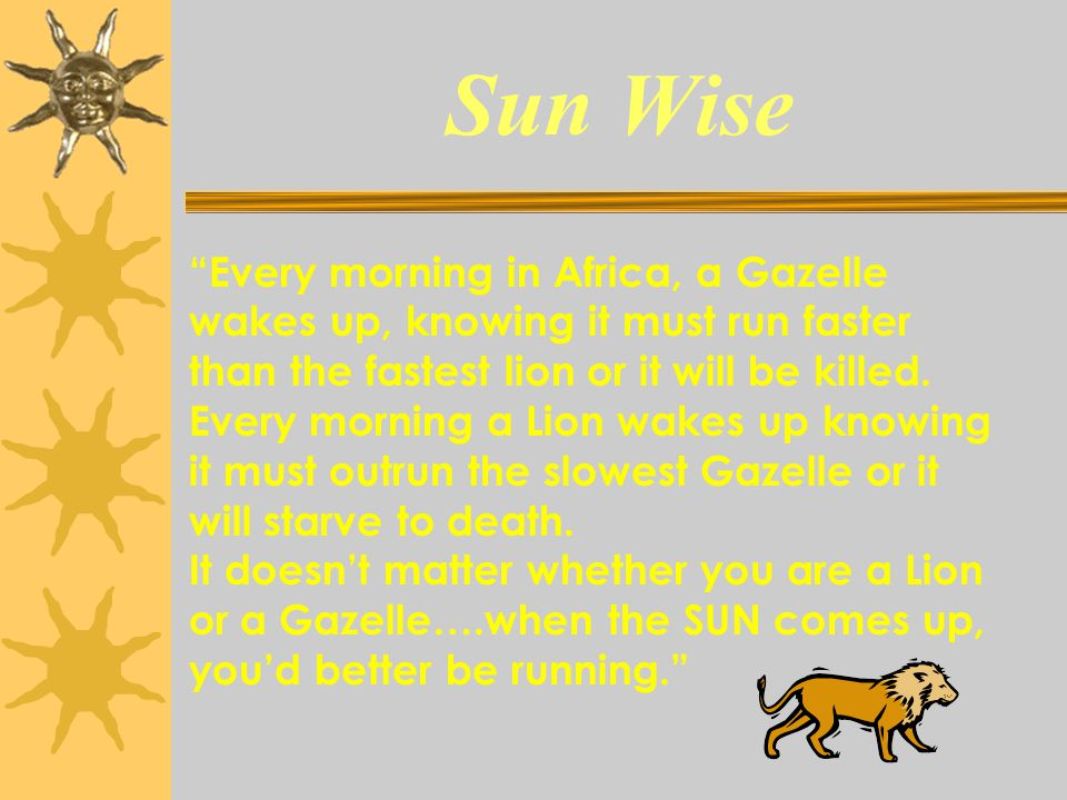 """Sun Wise """"Every morning in Africa, a Gazelle wakes up, knowing it must run faster than the fastest lion or it will be killed. Every morning a Lion wak"""