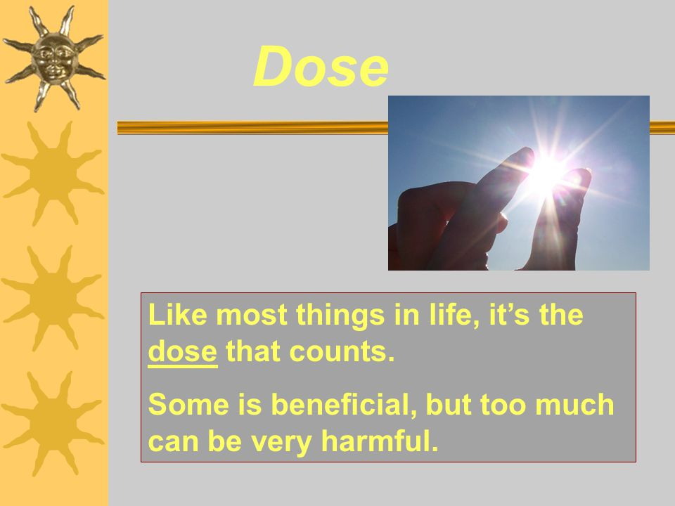 Dose Like most things in life, it's the dose that counts. Some is beneficial, but too much can be very harmful.
