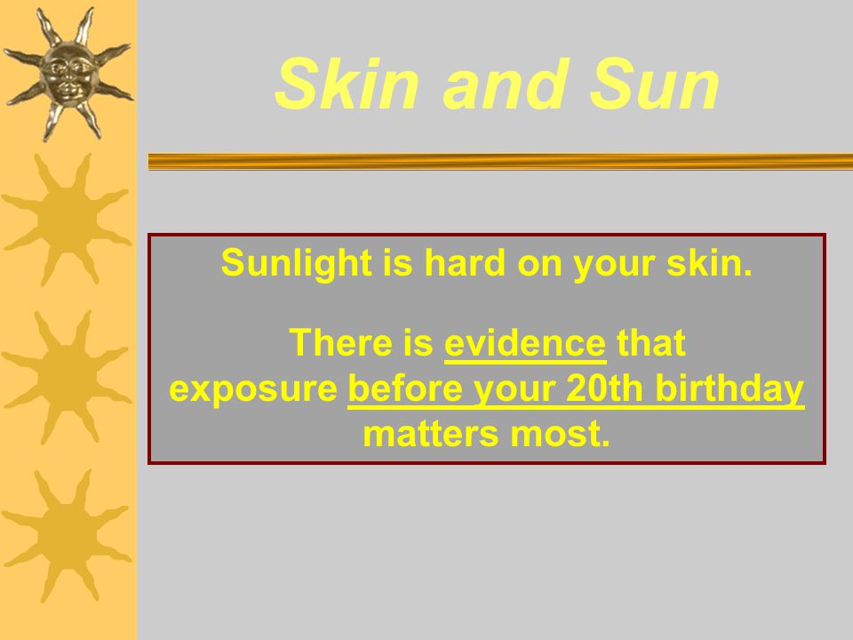 Skin and Sun Sunlight is hard on your skin. There is evidence that exposure before your 20th birthday matters most.