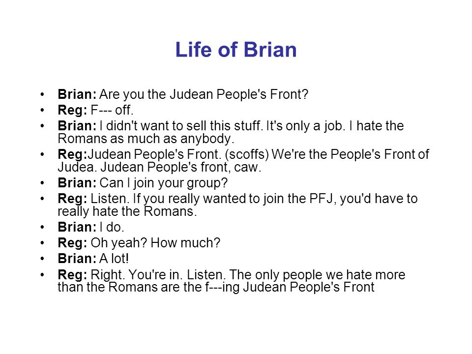 Life of Brian Brian: Are you the Judean People's Front? Reg: F--- off. Brian: I didn't want to sell this stuff. It's only a job. I hate the Romans as