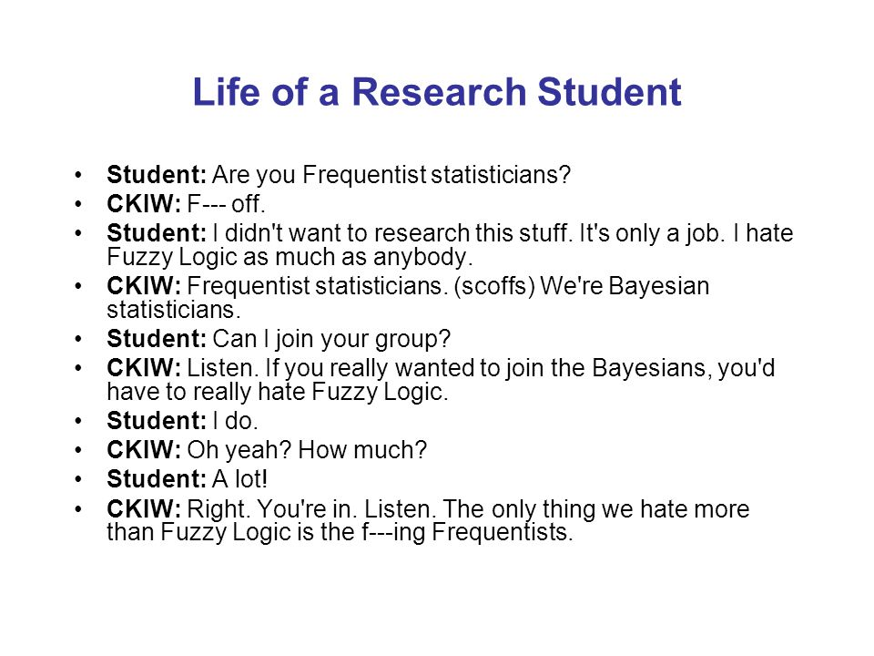 Life of a Research Student Student: Are you Frequentist statisticians? CKIW: F--- off. Student: I didn't want to research this stuff. It's only a job.