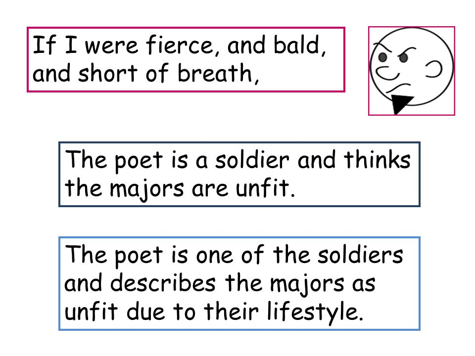 If I were fierce, and bald, and short of breath, The poet is a soldier and thinks the majors are unfit. The poet is one of the soldiers and describes