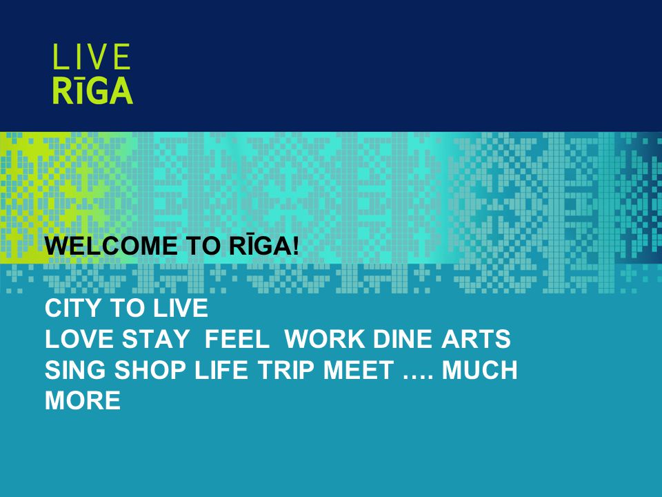 WELCOME TO RĪGA! CITY TO LIVE LOVE STAY FEEL WORK DINE ARTS SING SHOP LIFE TRIP MEET …. MUCH MORE