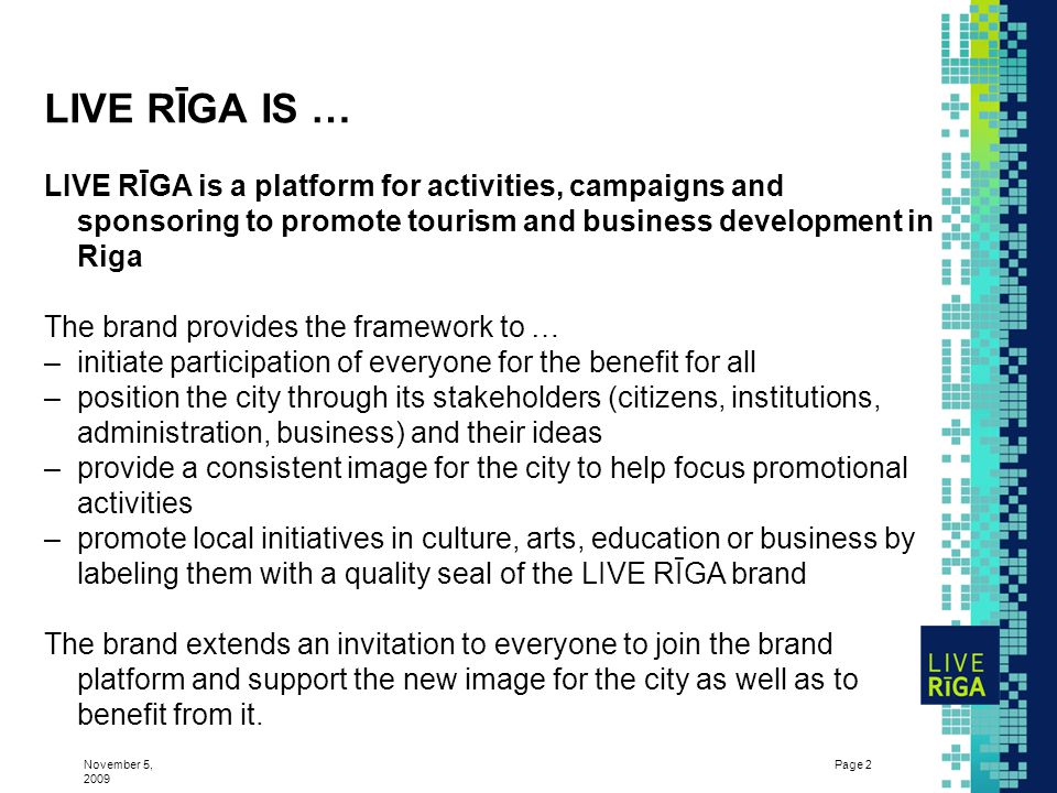 November 5, 2009 Page 2 LIVE RĪGA IS … LIVE RĪGA is a platform for activities, campaigns and sponsoring to promote tourism and business development in Riga The brand provides the framework to … –initiate participation of everyone for the benefit for all –position the city through its stakeholders (citizens, institutions, administration, business) and their ideas –provide a consistent image for the city to help focus promotional activities –promote local initiatives in culture, arts, education or business by labeling them with a quality seal of the LIVE RĪGA brand The brand extends an invitation to everyone to join the brand platform and support the new image for the city as well as to benefit from it.