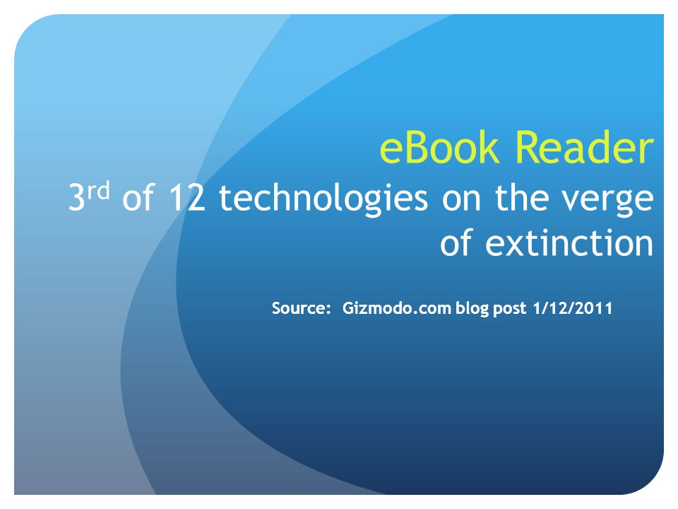eBook Reader 3 rd of 12 technologies on the verge of extinction Source: Gizmodo.com blog post 1/12/2011