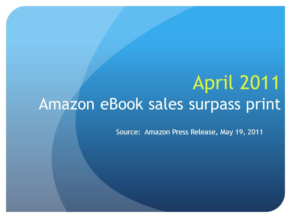 April 2011 Amazon eBook sales surpass print Source: Amazon Press Release, May 19, 2011