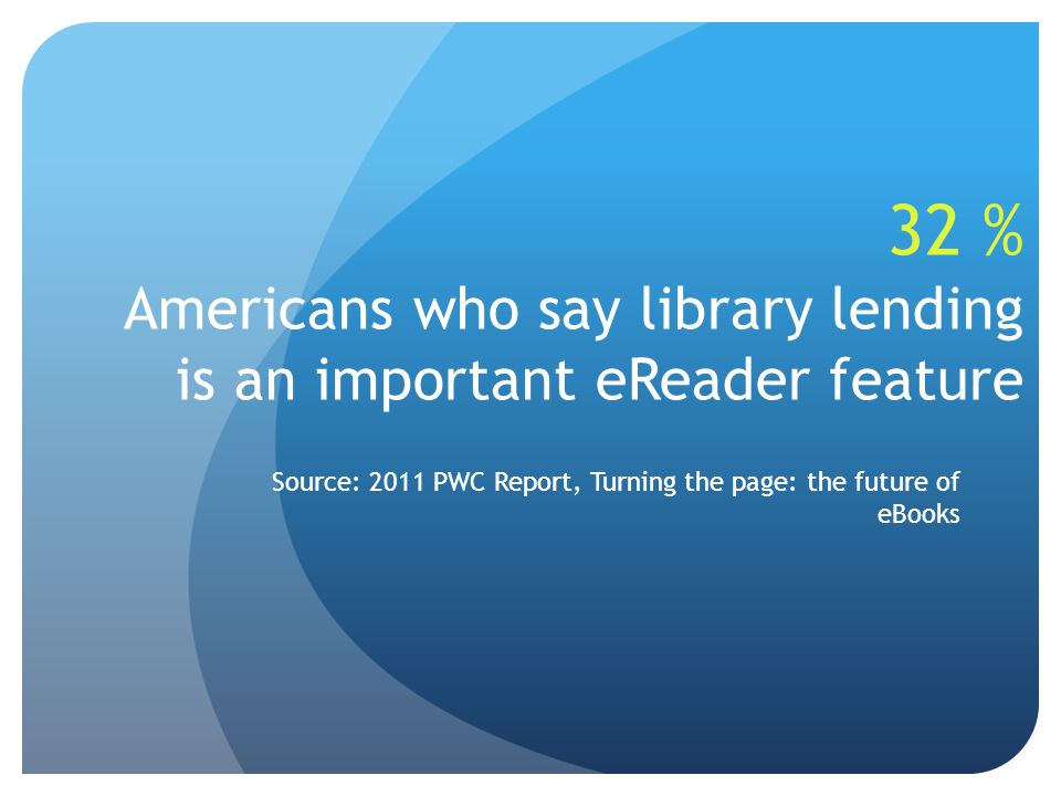 32 % Americans who say library lending is an important eReader feature Source: 2011 PWC Report, Turning the page: the future of eBooks
