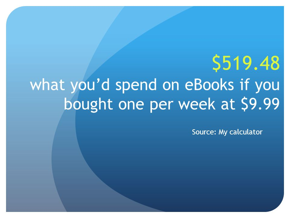 $519.48 what you'd spend on eBooks if you bought one per week at $9.99 Source: My calculator
