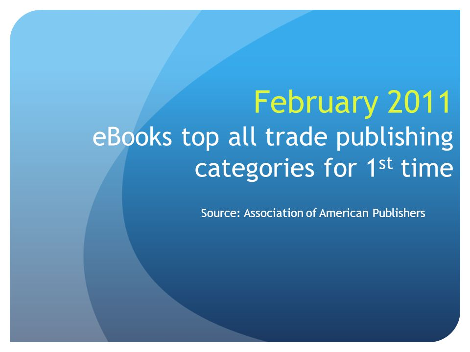 February 2011 eBooks top all trade publishing categories for 1 st time Source: Association of American Publishers