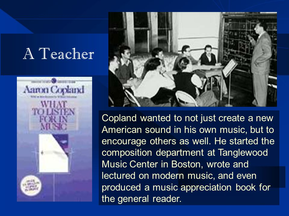 A Teacher Copland wanted to not just create a new American sound in his own music, but to encourage others as well.