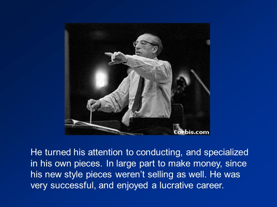 He turned his attention to conducting, and specialized in his own pieces.