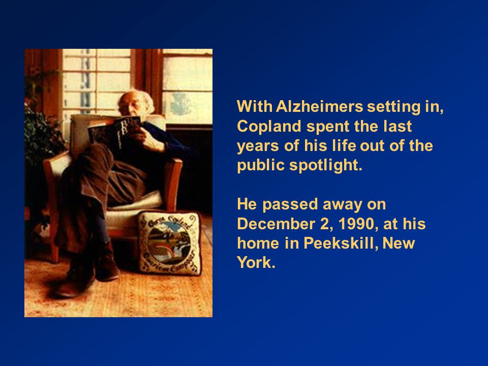 With Alzheimers setting in, Copland spent the last years of his life out of the public spotlight.