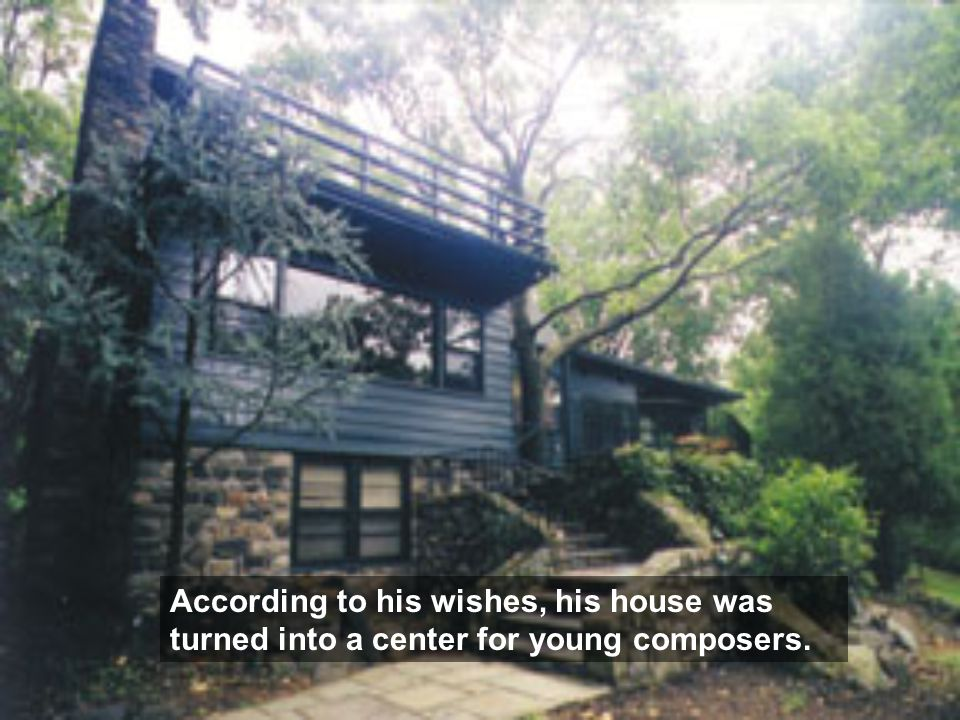 According to his wishes, his house was turned into a center for young composers.