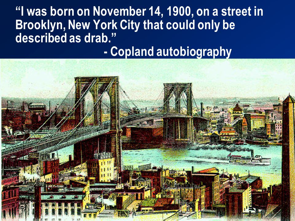 I was born on November 14, 1900, on a street in Brooklyn, New York City that could only be described as drab. - Copland autobiography