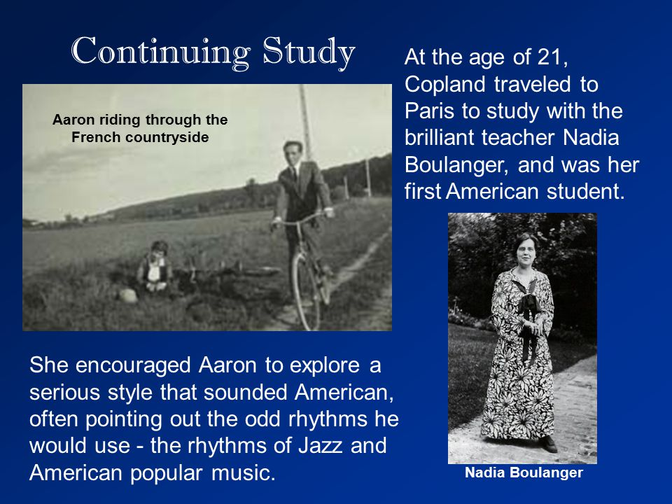 Continuing Study At the age of 21, Copland traveled to Paris to study with the brilliant teacher Nadia Boulanger, and was her first American student.