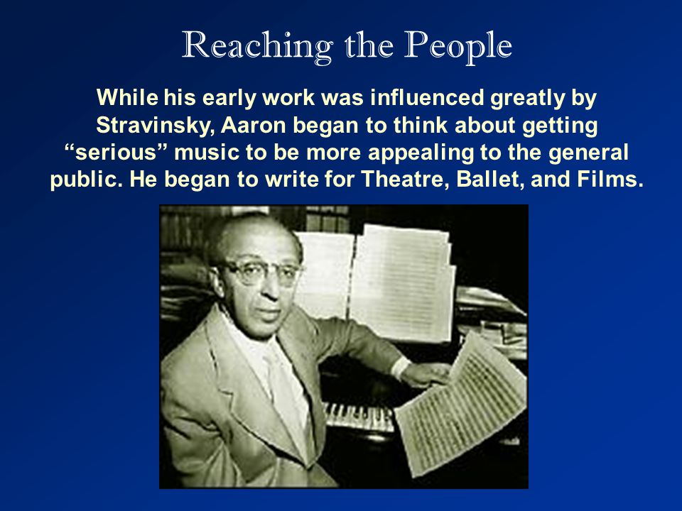 Reaching the People While his early work was influenced greatly by Stravinsky, Aaron began to think about getting serious music to be more appealing to the general public.