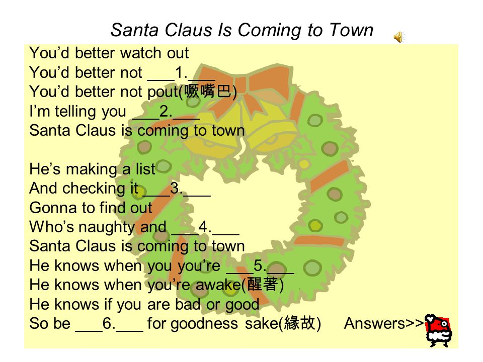 Santa Claus Is Coming to Town You'd better watch out You'd better not ___1.___ You'd better not pout( 噘嘴巴 ) I'm telling you ___2.___ Santa Claus is coming to town He's making a list And checking it ___3.___ Gonna to find out Who's naughty and ___4.___ Santa Claus is coming to town He knows when you you're ___5.___ He knows when you're awake( 醒著 ) He knows if you are bad or good So be ___6.___ for goodness sake( 緣故 ) Answers>>