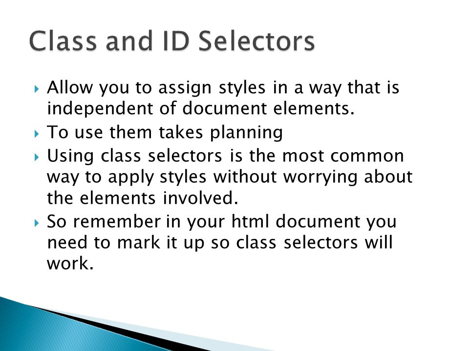  Allow you to assign styles in a way that is independent of document elements.  To use them takes planning  Using class selectors is the most commo