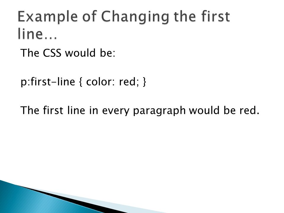 The CSS would be: p:first-line { color: red; } The first line in every paragraph would be red.