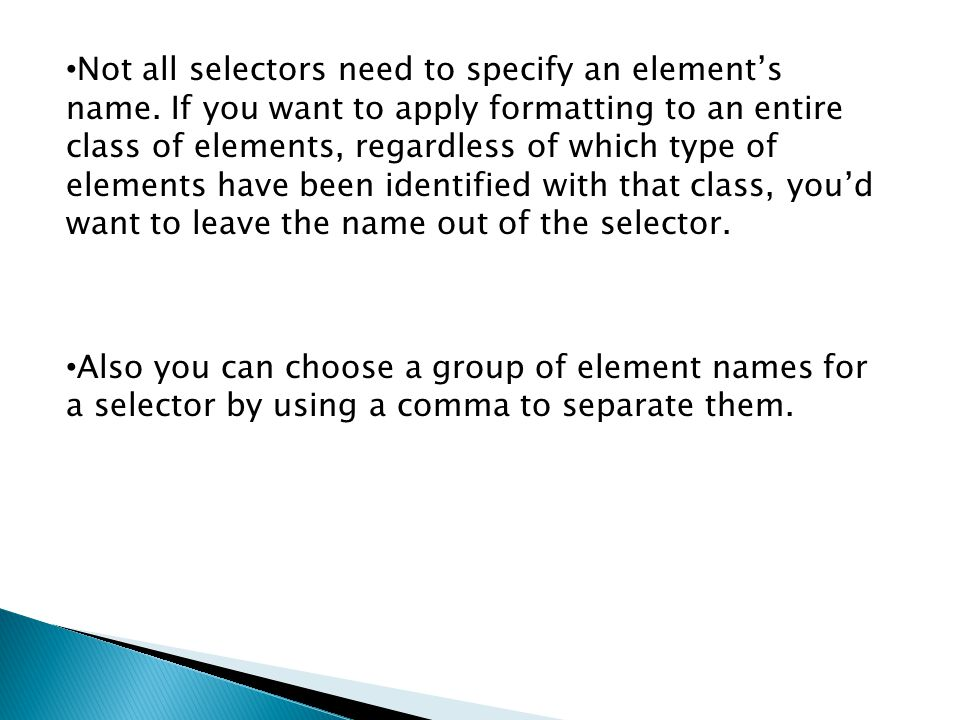 Not all selectors need to specify an element's name. If you want to apply formatting to an entire class of elements, regardless of which type of eleme