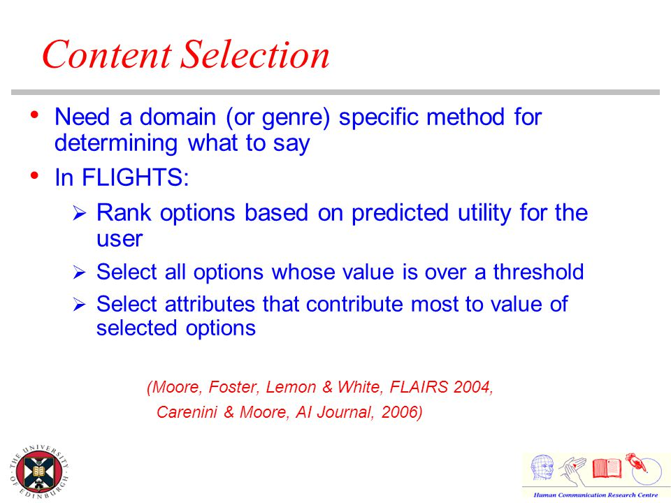 Content Selection Need a domain (or genre) specific method for determining what to say In FLIGHTS:  Rank options based on predicted utility for the user  Select all options whose value is over a threshold  Select attributes that contribute most to value of selected options (Moore, Foster, Lemon & White, FLAIRS 2004, Carenini & Moore, AI Journal, 2006)