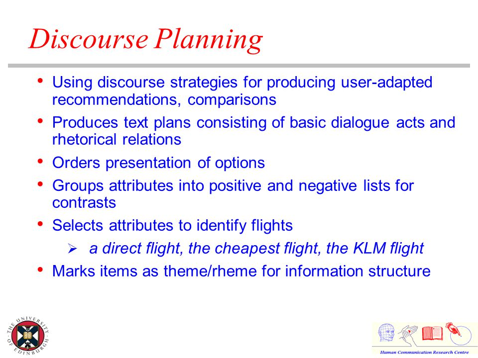 Discourse Planning Using discourse strategies for producing user-adapted recommendations, comparisons Produces text plans consisting of basic dialogue acts and rhetorical relations Orders presentation of options Groups attributes into positive and negative lists for contrasts Selects attributes to identify flights  a direct flight, the cheapest flight, the KLM flight Marks items as theme/rheme for information structure