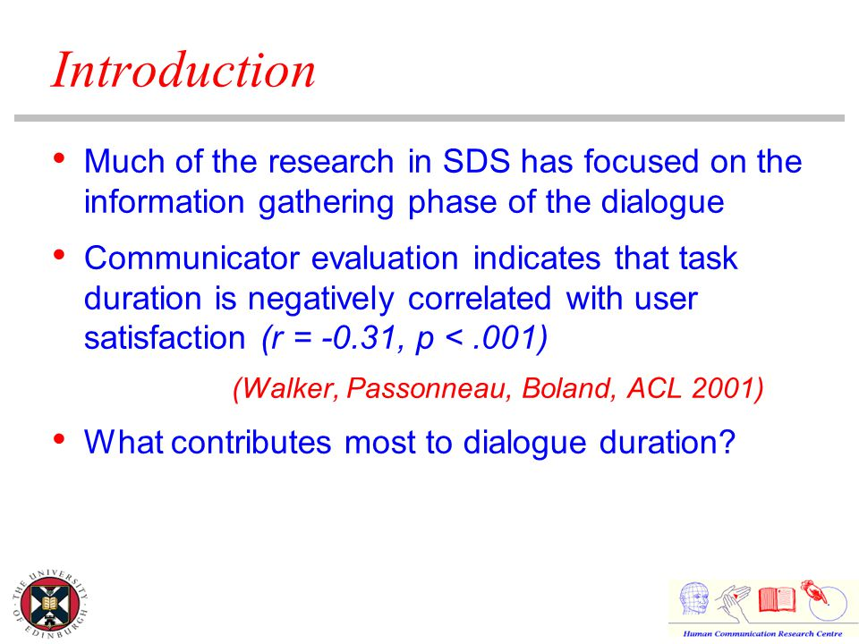 Introduction Much of the research in SDS has focused on the information gathering phase of the dialogue Communicator evaluation indicates that task duration is negatively correlated with user satisfaction (r = -0.31, p <.001) (Walker, Passonneau, Boland, ACL 2001) What contributes most to dialogue duration?