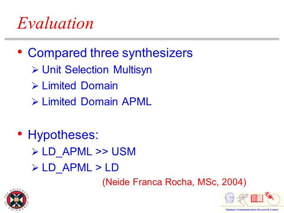 Evaluation Compared three synthesizers  Unit Selection Multisyn  Limited Domain  Limited Domain APML Hypotheses:  LD_APML >> USM  LD_APML > LD (Neide Franca Rocha, MSc, 2004)