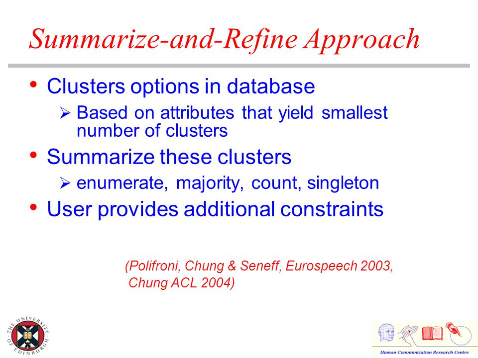Summarize-and-Refine Approach Clusters options in database  Based on attributes that yield smallest number of clusters Summarize these clusters  enumerate, majority, count, singleton User provides additional constraints (Polifroni, Chung & Seneff, Eurospeech 2003, Chung ACL 2004)