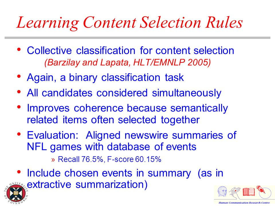 Learning Content Selection Rules Collective classification for content selection (Barzilay and Lapata, HLT/EMNLP 2005) Again, a binary classification task All candidates considered simultaneously Improves coherence because semantically related items often selected together Evaluation: Aligned newswire summaries of NFL games with database of events »Recall 76.5%, F-score 60.15% Include chosen events in summary (as in extractive summarization)