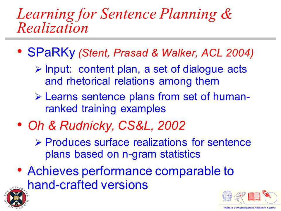Learning for Sentence Planning & Realization SPaRKy (Stent, Prasad & Walker, ACL 2004)  Input: content plan, a set of dialogue acts and rhetorical relations among them  Learns sentence plans from set of human- ranked training examples Oh & Rudnicky, CS&L, 2002  Produces surface realizations for sentence plans based on n-gram statistics Achieves performance comparable to hand-crafted versions