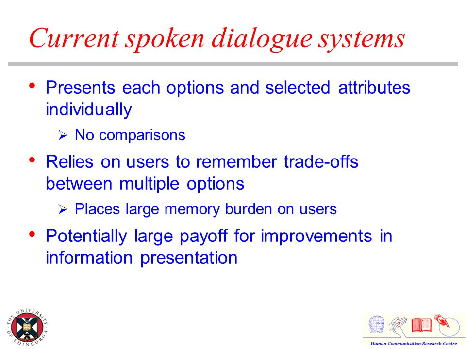 Current spoken dialogue systems Presents each options and selected attributes individually  No comparisons Relies on users to remember trade-offs between multiple options  Places large memory burden on users Potentially large payoff for improvements in information presentation