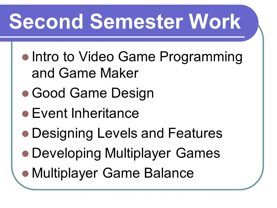 Second Semester Work Intro to Video Game Programming and Game Maker Good Game Design Event Inheritance Designing Levels and Features Developing Multiplayer Games Multiplayer Game Balance